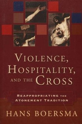 Violence, Hospitality, and the Cross: Reappropriating the Atonement Tradition  -     By: Hans Boersma