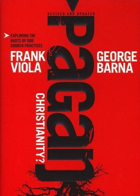 Pagan Christianity! Exploring the Roots of Our Church Practices  -     By: Frank Viola, George Barna