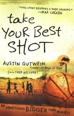 Take Your Best Shot: Do Something Bigger Than Yourself  -     By: Austin Gutwein, Todd Hillard