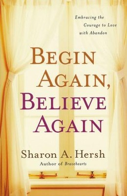 Begin Again, Believe Again: Embracing the Courage to Love with Abandon  -     By: Sharon Hersh