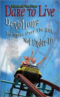 Dare to Live: Devotions for Those Over The Hill, Not Under It!  -     By: Elizabeth Van Liere