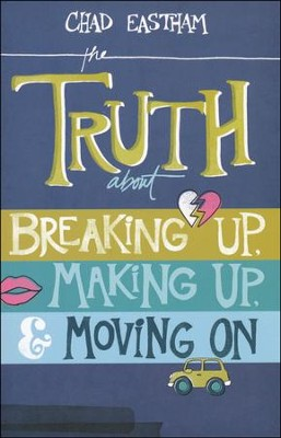 The Truth About Breaking Up, Making Up & Moving On   -     By: Chad Eastham