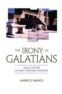 The Irony of Galatians: Paul's Letter in First-Century Context  -     By: Mark D. Nanos