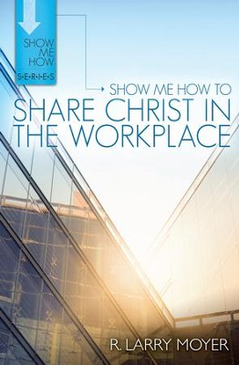 Show Me How to Share Christ in the Workplace - eBook  -     By: R. Larry Moyer