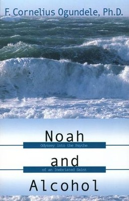 Noah and Alcohol: Odyssey Into the Psyche of an Inebriated Saint  -     By: F. Cornelius Ogundele