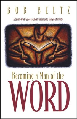 Becoming a Man of the Word: A Seven-Week guide to Understanding and Enjoying the Bible  -     By: Bob Beltz