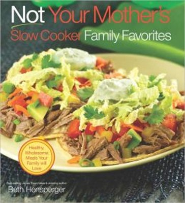 Not Your Mother's Slow Cooker Family Favorites: Healthy, Wholesome Meals Your Family will Love  -     By: Beth Hensperger