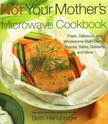 Not Your Mother's Microwave Cookbook: Fresh, Delicious, and Wholesome Main Dishes, Snacks, Sides, Desserts, and More  -     By: Beth Hensperger