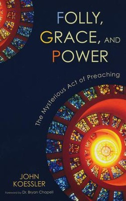 Folly, Grace, and Power: The Mysterious Act of Preaching  -     By: John Koessler