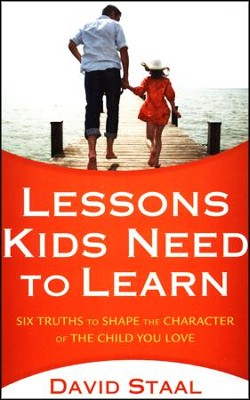 Lessons Kids Need to Learn: Six Truths to Shape the Character of the Child You Love  -     By: David Staal