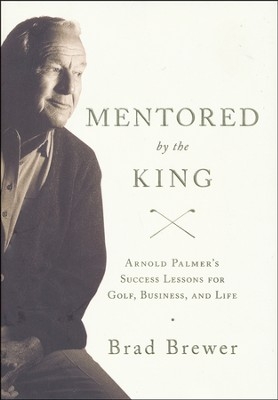 Mentored by the King: Arnold Palmer's Success Lessons for Golf, Business, and Life  -     By: Brad Brewer
