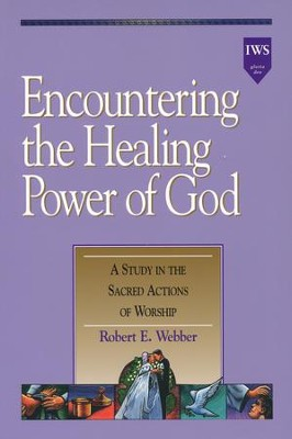 Encountering the Healing Power of God: A Study in the Sacred Actions of Worship, Alleluia! Series  -     By: Robert E. Webber
