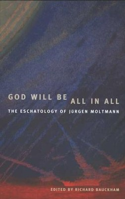 God Will Be All in All: The Eschatology of Jurgen Moltmann  -     By: Richard Bauckham