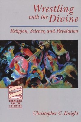 Wrestling with the Divine: Religion, Science, and Revelation  -     By: Christopher C. Knight