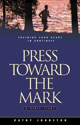 Press Toward the Mark: Training Your Heart in Godliness  -     By: Kathy Johnston