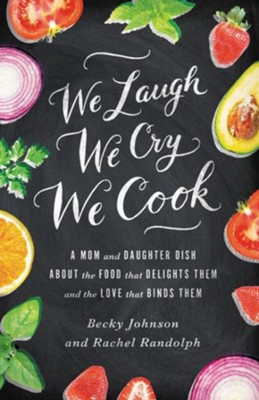 We Laugh, We Cry, We Cook: A Mom and Daughter Dish About the Food that Delights Them, and the Love That Binds Them - Slightly Imperfect  -