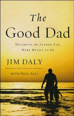 The Good Dad: Becoming the Father You Were Meant to Be  -     By: Jim Daly