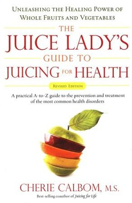 The Juice Lady's Guide To Juicing for Health: A practical A - Z guide  -     By: Cherie Calbom M.S.