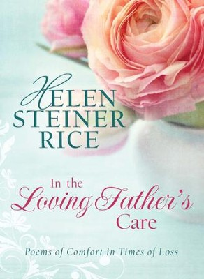 In the Loving Father's Care: Poems of Comfort in Times of Loss - eBook  -     By: Helen Steiner Rice
