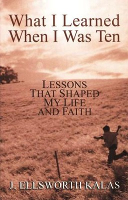 What I Learned When I Was Ten: Lessons That Shaped My  Life and Faith  -     By: J. Ellsworth Kalas