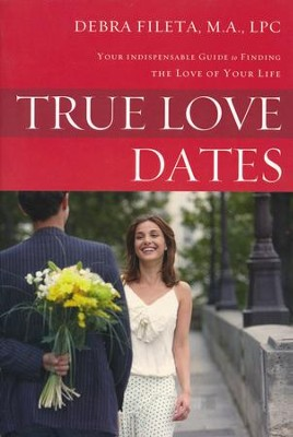 True Love Dates: Your Indispensable Guide to Finding the Love of your Life  -     By: Debra Fileta
