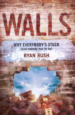 Walls: Why Everybody's Stuck (and Nobody Has to Be)   -     By: Ryan Rush