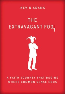 The Extravagant Fool: A Faith Journey That Begins Where Common Sense Ends  -     By: Kevin Adams