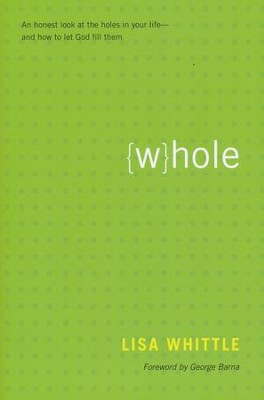 Whole: An Honest Look at the Holes in Your Life and How to Let God Fill Them  -     By: Lisa Whittle, George Barna