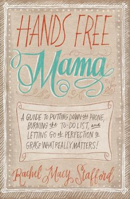 Hands Free Mama: A Guide to Putting Down the Phone, Burning the To-Do List, and Letting Go of Perfection to Grasp What Really Matters!  -     By: Rachel Macy Stafford