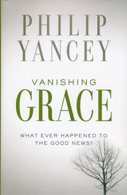 Vanishing Grace: What Ever Happened to the Good News?   -     By: Philip Yancey