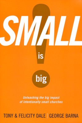 Small Is Big!: Unleashing the Big Impact of Intentionally Small Churches  -     By: Tony Dale, Felicity Dale, George Barna