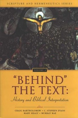 Behind the Text: History and Biblical Interpretation   -     Edited By: Craig Bartholomew, C. Stephen Evans, Mary Healy, Murray Rae     By: Edited by C. Bartholomew, C.S. Evans, M. Healy & M. Rae