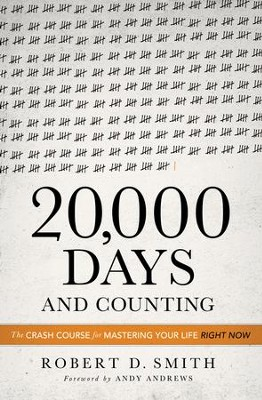20,000 Days and Counting: The Crash Course For Mastering Your Life Right Now - eBook  -     By: Robert D. Smith