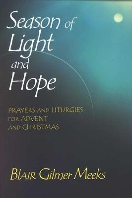 Season of Light & Hope: Prayers and Liturgies for Advent and Christmas  -     By: Blair Gilmer Meeks