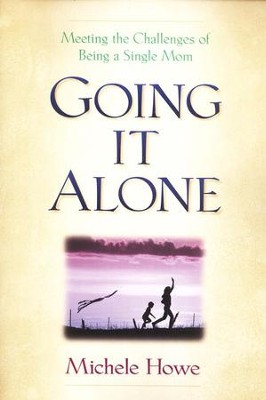 Going it Alone: Meeting the Challenges of Being a Single Mom  -     By: Michele Howe