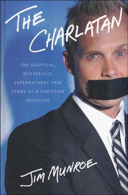 The Charlatan: The Skeptical, Mysterious, Supernatural True Story of a Christian Magician  -     By: Jim Monroe