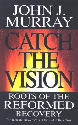 Catch The Vision: The Roots Of The Reformed Recovery-The Men And Movements In The Mid 20th Century  -     By: John J. Murray
