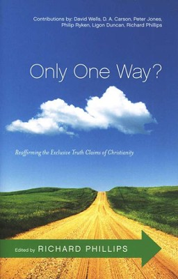Only One Way? Reaffirming the Exclusive Truth Claims of Christianity  -     By: Richard D. Phillips
