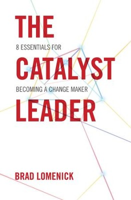 The Catalyst Leader: 8 Essentials for Becoming a Change Maker - eBook  -     By: Brad Lomenick