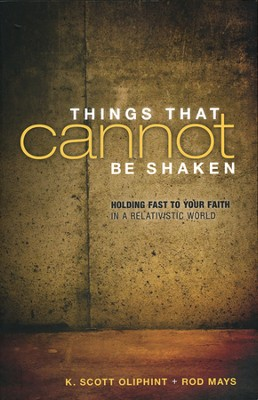 Things That Cannot Be Shaken: Holding Fast to Your Faith in a Relativistic World  -     By: K. Scott Oliphint, Rod Mays