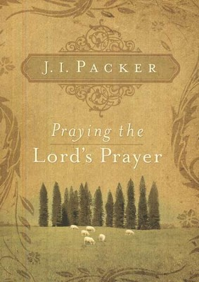 Praying the Lord's Prayer  -     By: J.I. Packer
