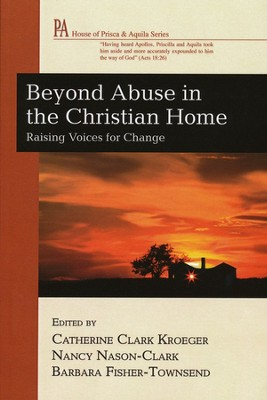 Beyond Abuse in the Christian Home: Raising Voices for Change  -     Edited By: Catherine Clark Kroeger, Nancy Nason-Clark, Barbara Fisher-Townsend     By: Catherine Kroeger(Ed.), Nancy Nason-Clark & Barbara Fisher-Townsend