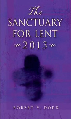 The Sanctuary for Lent 2013 - eBook  -     By: Robert. V. Dodd