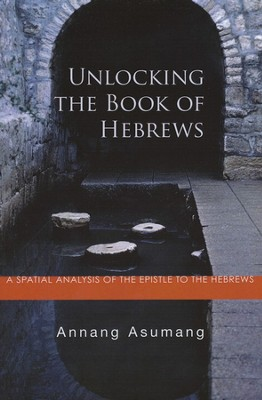 Unlocking the Book of Hebrews: A Spatial Analysis of the Epistle to the Hebrews  -     By: Annang Asumang