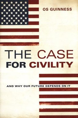 The Case for Civility: And Why America's Future Depends on It   -     By: Os Guinness