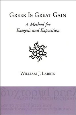 Greek Is Great Gain: A Method for Exegesis and Exposition  -     By: William J. Larkin