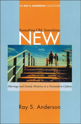 Something Old, Something New: Marriage and Family Ministry in a Postmodern Culture  -     By: Ray S. Anderson