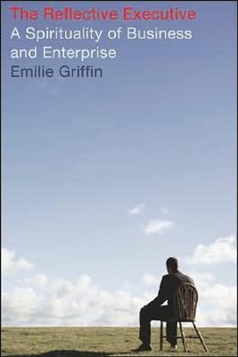 The Reflective Executive: A Spirituality of Business and Enterprise  -     By: Emille Griffin