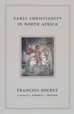 Early Christianity in North Africa  -     By: Francois Decret, Edward Smither