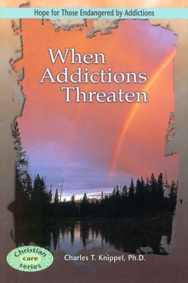 When Addictions Threaten  -     By: Charles T. Knippel